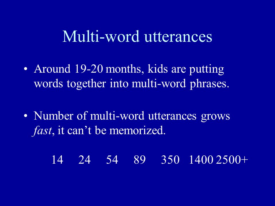 Multi-word utterances Around 19-20 months, kids are putting words together into multi-word phrases.