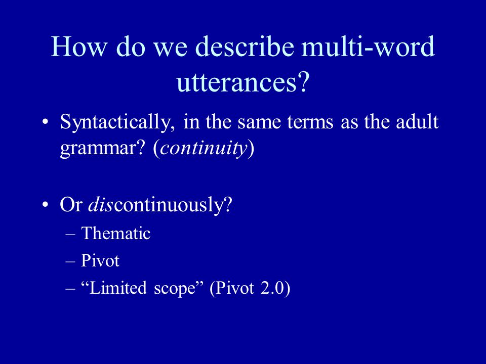 "How do we describe multi-word utterances? Syntactically, in the same terms as the adult grammar? (continuity) Or discontinuously? –Thematic –Pivot –""L"