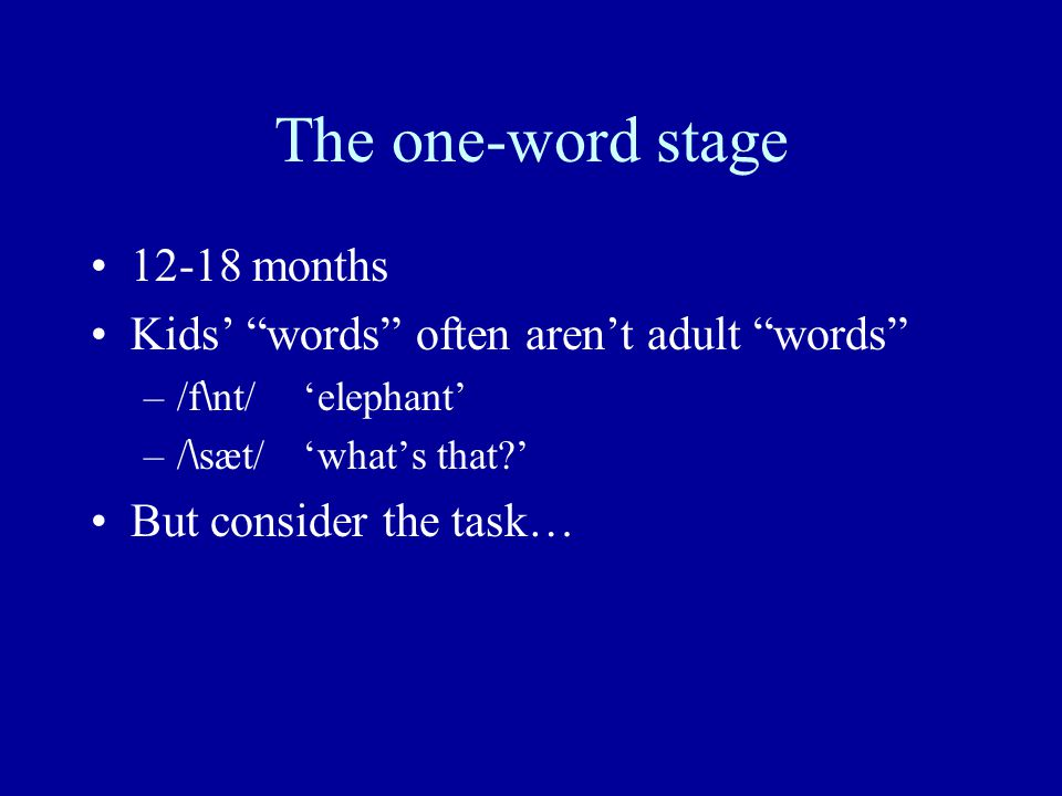 The one-word stage 12-18 months Kids' words often aren't adult words –/f \ nt/'elephant' –/ \ sæt/'what's that?' But consider the task…