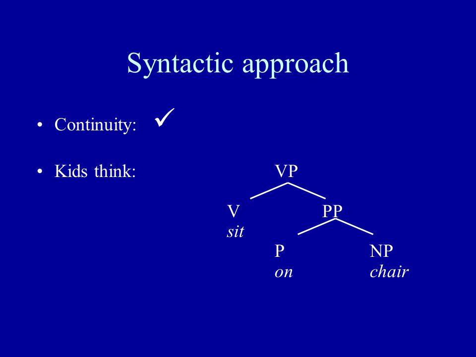 Syntactic approach Continuity: Kids think:VP VPP sit PNP onchair