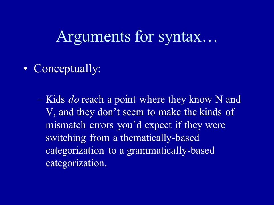 Arguments for syntax… Conceptually: –Kids do reach a point where they know N and V, and they don't seem to make the kinds of mismatch errors you'd expect if they were switching from a thematically-based categorization to a grammatically-based categorization.
