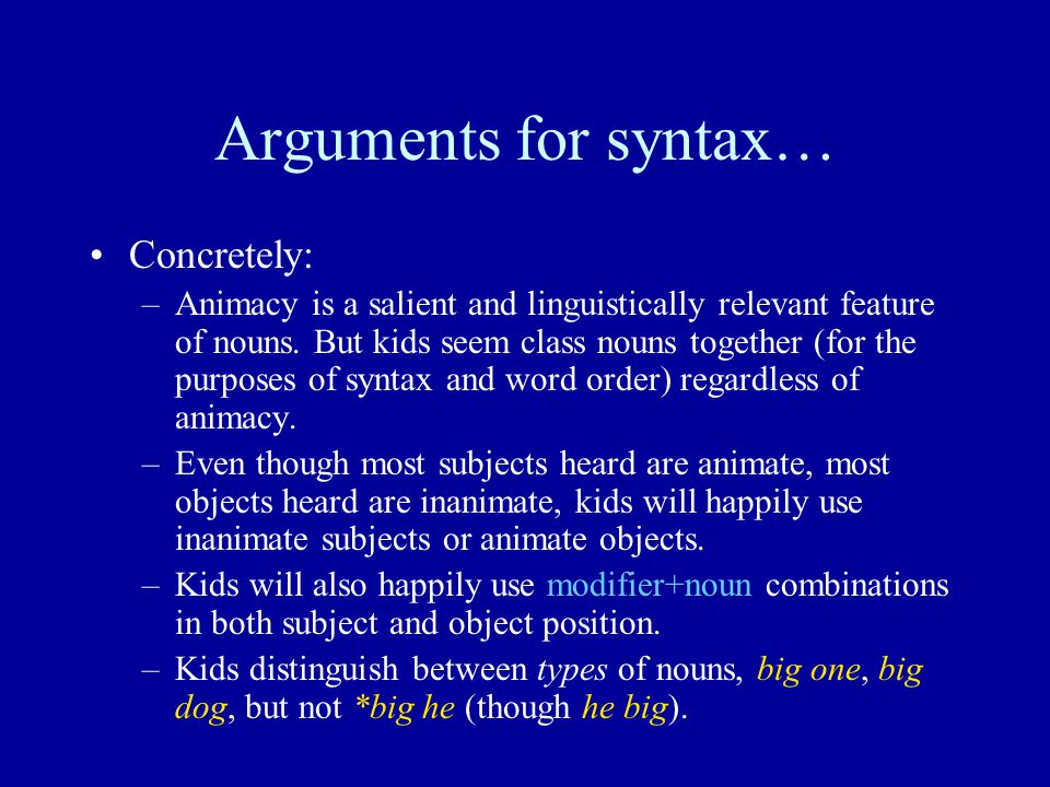 Arguments for syntax… Concretely: –Animacy is a salient and linguistically relevant feature of nouns.