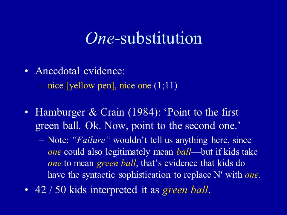 One-substitution Anecdotal evidence: –nice [yellow pen], nice one (1;11) Hamburger & Crain (1984): 'Point to the first green ball. Ok. Now, point to t
