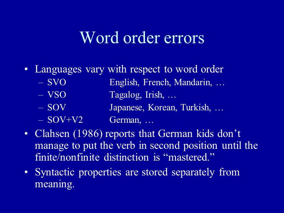 Word order errors Languages vary with respect to word order –SVOEnglish, French, Mandarin, … –VSOTagalog, Irish, … –SOVJapanese, Korean, Turkish, … –SOV+V2German, … Clahsen (1986) reports that German kids don't manage to put the verb in second position until the finite/nonfinite distinction is mastered. Syntactic properties are stored separately from meaning.