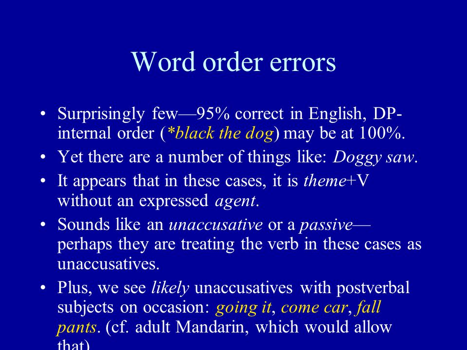 Word order errors Surprisingly few—95% correct in English, DP- internal order (*black the dog) may be at 100%. Yet there are a number of things like: