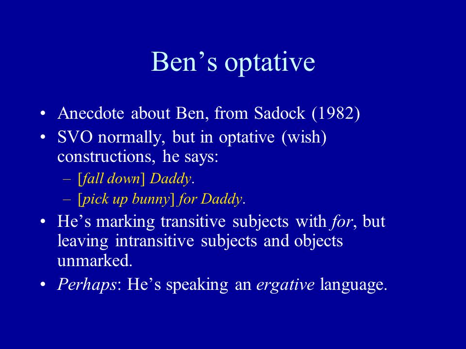 Ben's optative Anecdote about Ben, from Sadock (1982) SVO normally, but in optative (wish) constructions, he says: –[fall down] Daddy.