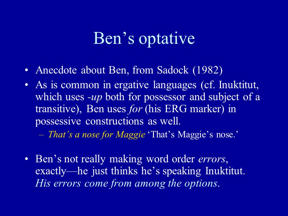 Ben's optative Anecdote about Ben, from Sadock (1982) As is common in ergative languages (cf. Inuktitut, which uses -up both for possessor and subject