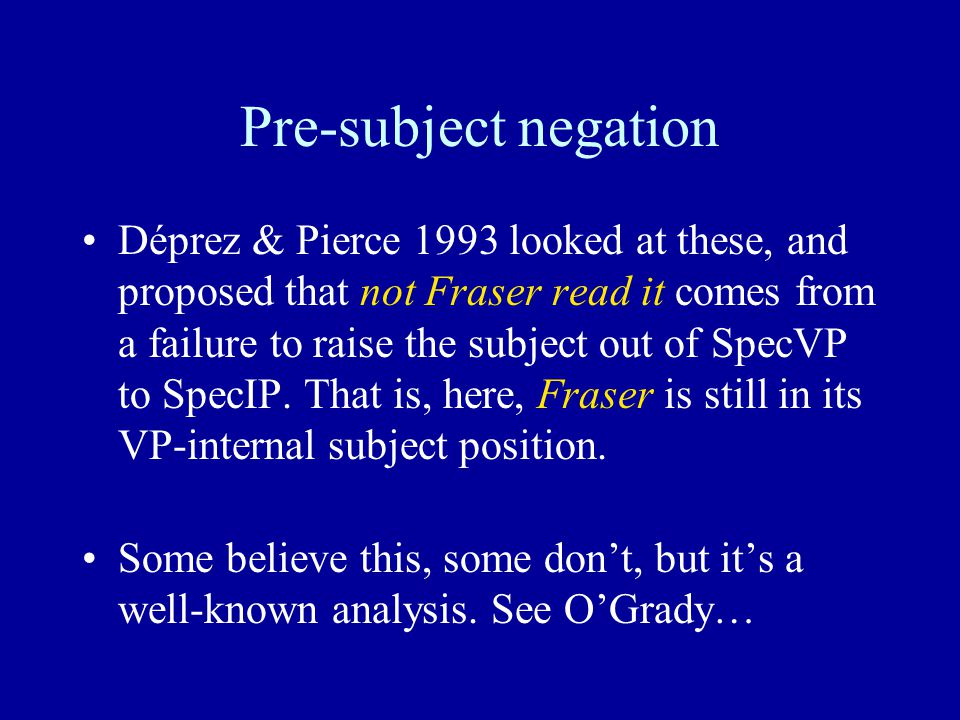 Pre-subject negation Déprez & Pierce 1993 looked at these, and proposed that not Fraser read it comes from a failure to raise the subject out of SpecVP to SpecIP.