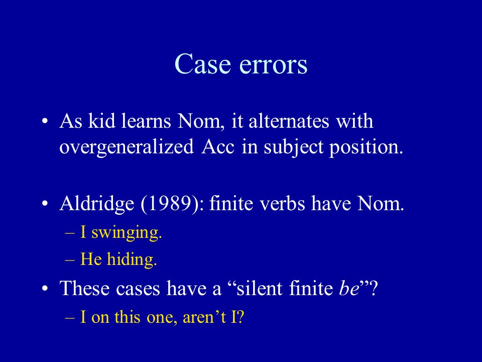 Case errors As kid learns Nom, it alternates with overgeneralized Acc in subject position.