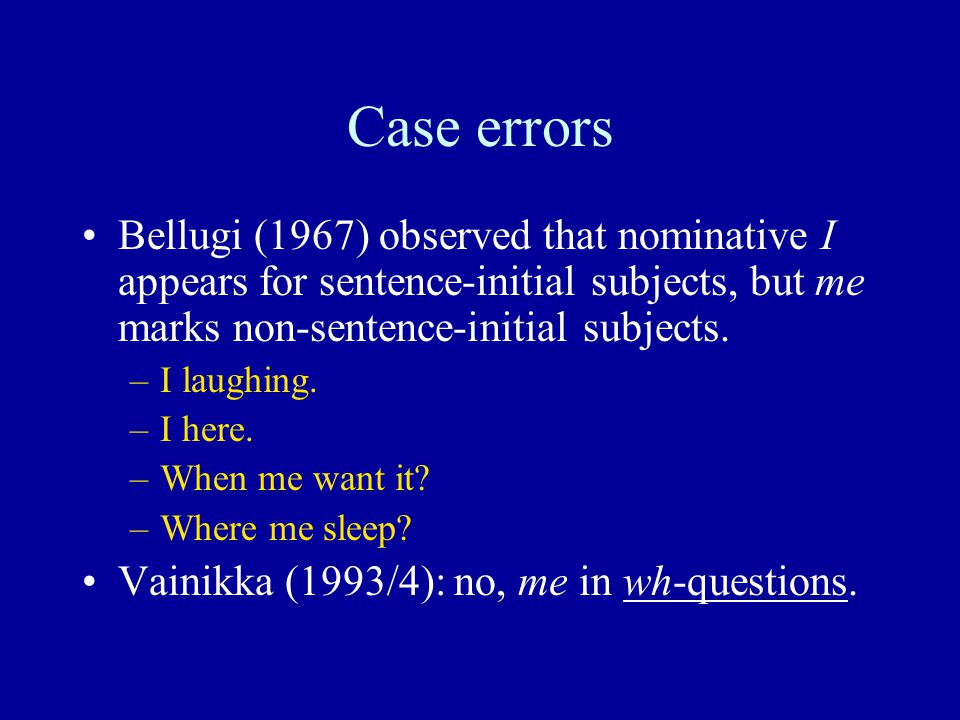 Case errors Bellugi (1967) observed that nominative I appears for sentence-initial subjects, but me marks non-sentence-initial subjects.