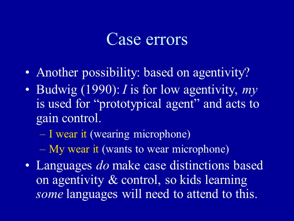 "Case errors Another possibility: based on agentivity? Budwig (1990): I is for low agentivity, my is used for ""prototypical agent"" and acts to gain con"