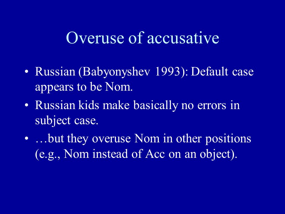 Overuse of accusative Russian (Babyonyshev 1993): Default case appears to be Nom. Russian kids make basically no errors in subject case. …but they ove