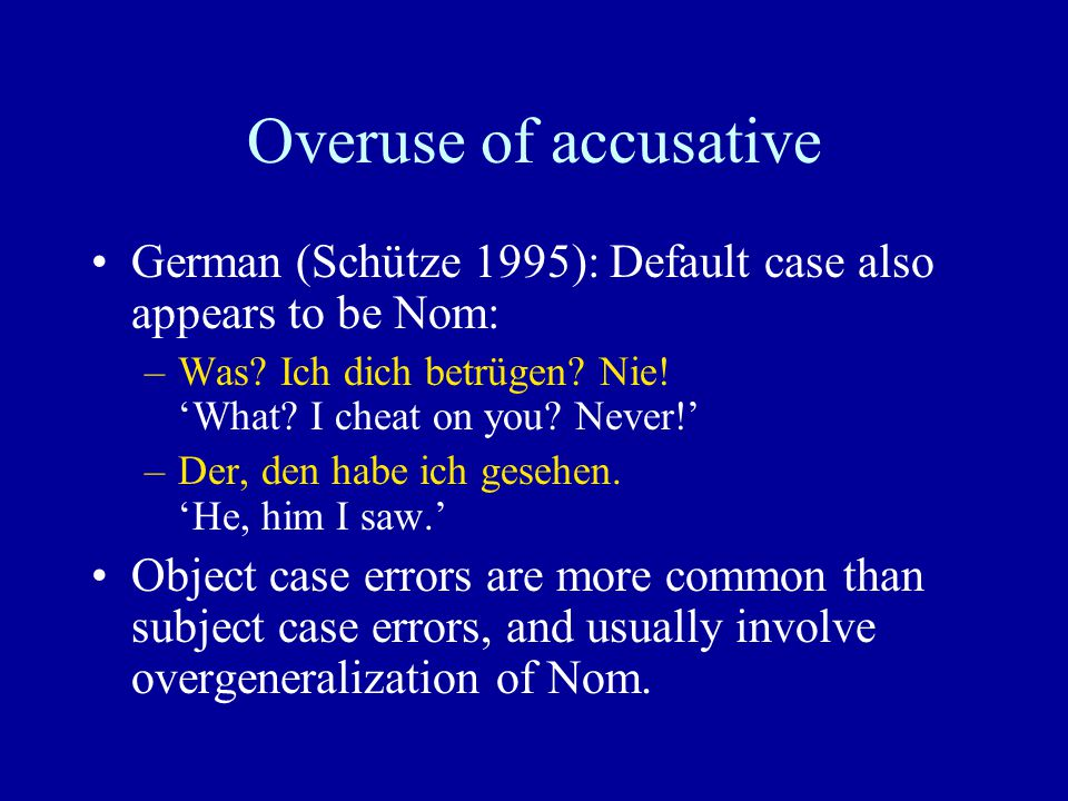 Overuse of accusative German (Schütze 1995): Default case also appears to be Nom: –Was? Ich dich betrügen? Nie! 'What? I cheat on you? Never!' –Der, d