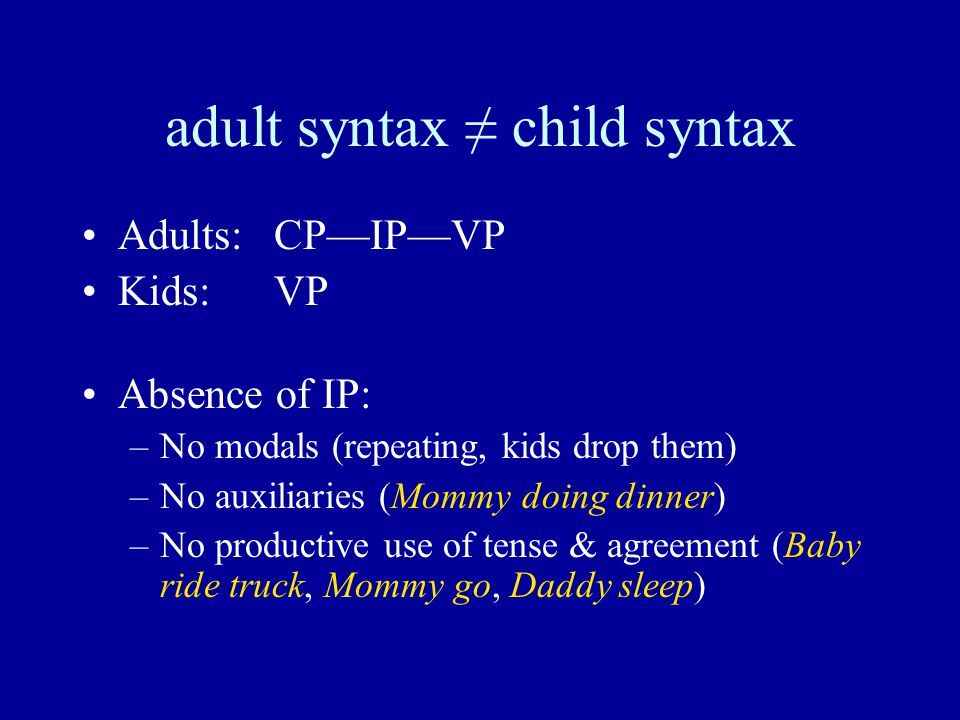 adult syntax ≠ child syntax Adults:CP—IP—VP Kids:VP Absence of IP: –No modals (repeating, kids drop them) –No auxiliaries (Mommy doing dinner) –No productive use of tense & agreement (Baby ride truck, Mommy go, Daddy sleep)