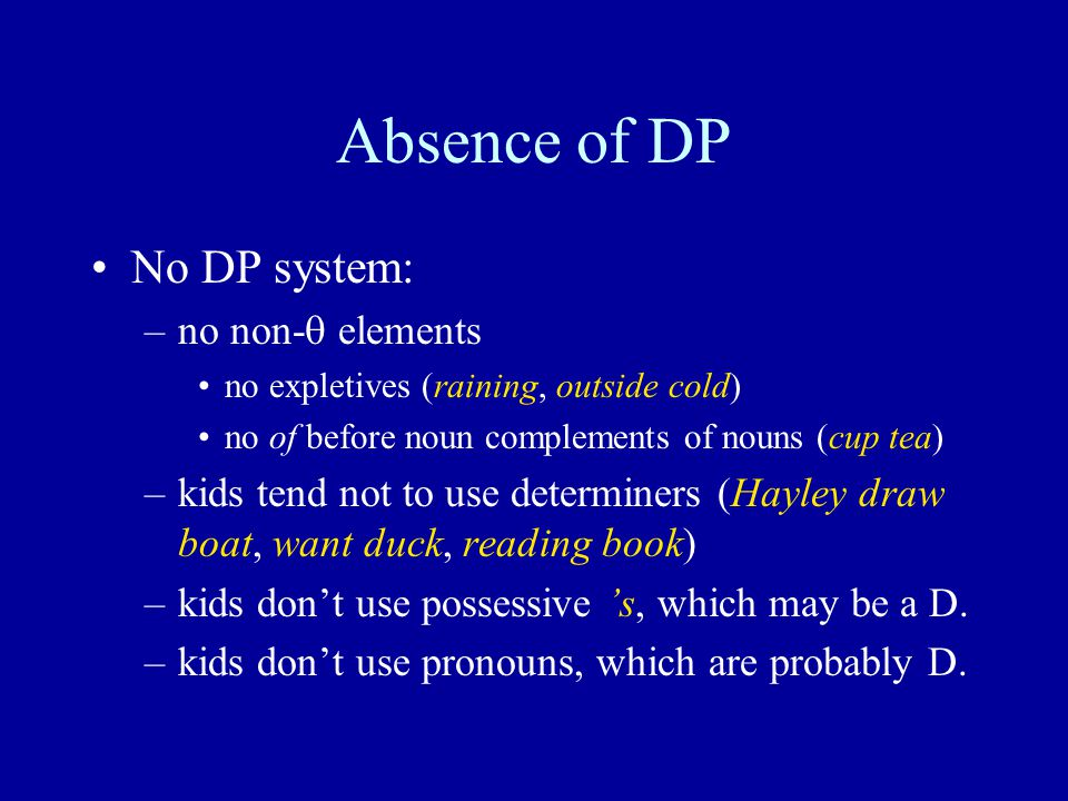 Absence of DP No DP system: –no non-  elements no expletives (raining, outside cold) no of before noun complements of nouns (cup tea) –kids tend not to use determiners (Hayley draw boat, want duck, reading book) –kids don't use possessive 's, which may be a D.