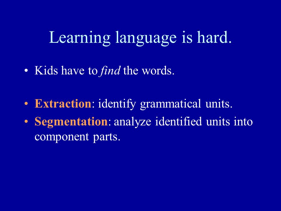 Learning language is hard. Kids have to find the words. Extraction: identify grammatical units. Segmentation: analyze identified units into component