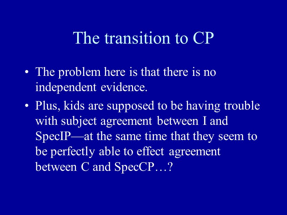 The transition to CP The problem here is that there is no independent evidence. Plus, kids are supposed to be having trouble with subject agreement be