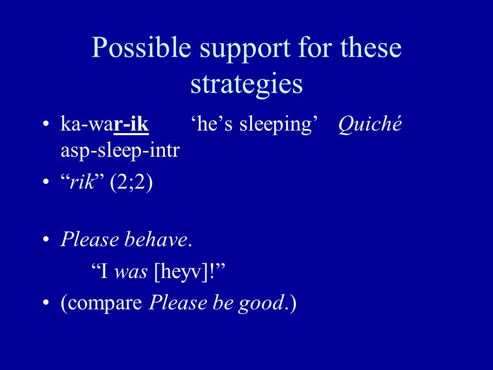 Possible support for these strategies ka-war-ik'he's sleeping'Quiché asp-sleep-intr rik (2;2) Please behave.