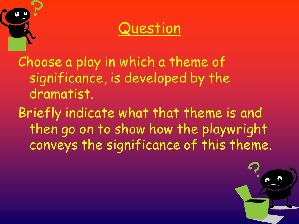 Question Choose a play in which a theme of significance, is developed by the dramatist.