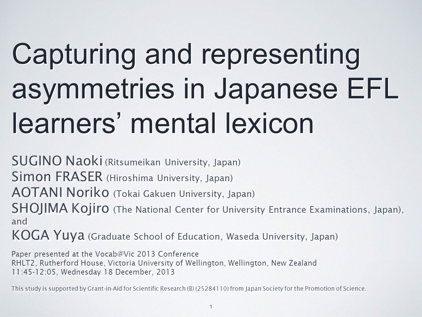 Capturing and representing asymmetries in Japanese EFL learners' mental lexicon SUGINO Naoki (Ritsumeikan University, Japan) Simon FRASER (Hiroshima University, Japan) AOTANI Noriko (Tokai Gakuen University, Japan) SHOJIMA Kojiro (The National Center for University Entrance Examinations, Japan), and KOGA Yuya (Graduate School of Education, Waseda University, Japan) Paper presented at the Vocab@Vic 2013 Conference RHLT2, Rutherford House, Victoria University of Wellington, Wellington, New Zealand 11:45-12:05, Wednesday 18 December, 2013 This study is supported by Grant-in-Aid for Scientific Research (B) (25284110) from Japan Society for the Promotion of Science.