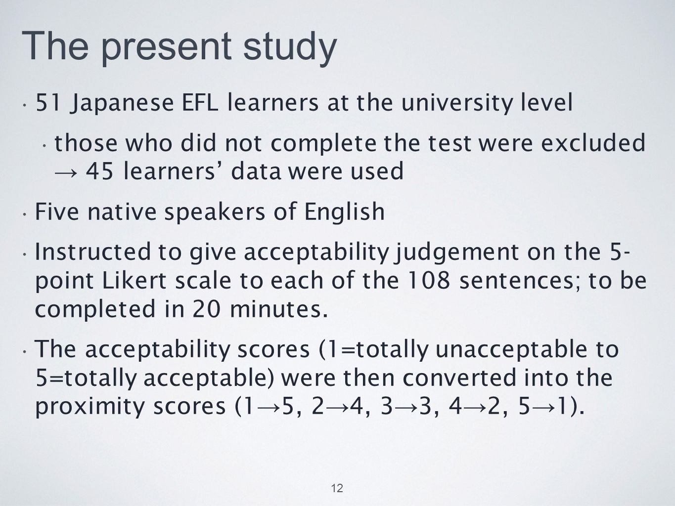 The present study 51 Japanese EFL learners at the university level those who did not complete the test were excluded → 45 learners' data were used Five native speakers of English Instructed to give acceptability judgement on the 5- point Likert scale to each of the 108 sentences; to be completed in 20 minutes.