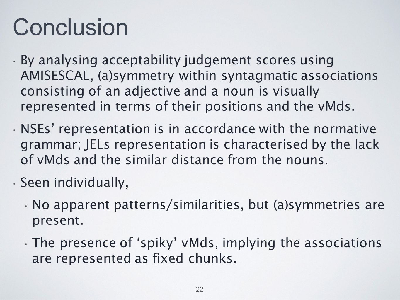 Conclusion By analysing acceptability judgement scores using AMISESCAL, (a)symmetry within syntagmatic associations consisting of an adjective and a noun is visually represented in terms of their positions and the vMds.