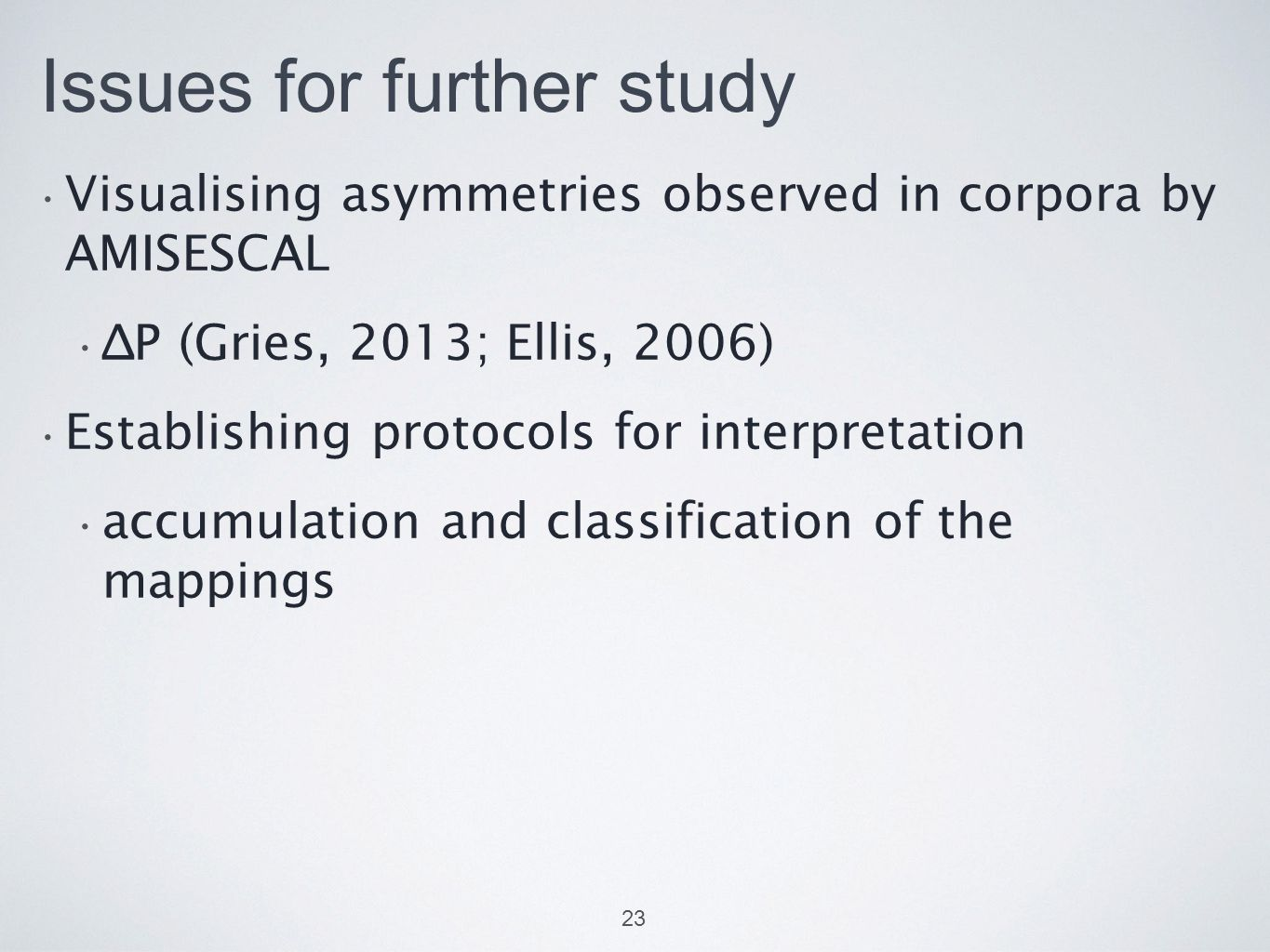 Issues for further study Visualising asymmetries observed in corpora by AMISESCAL ∆P (Gries, 2013; Ellis, 2006) Establishing protocols for interpretation accumulation and classification of the mappings 23