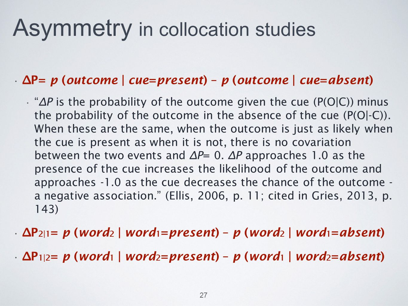 Asymmetry in collocation studies ∆P= p (outcome | cue=present) – p (outcome | cue=absent) ∆P is the probability of the outcome given the cue (P(O|C)) minus the probability of the outcome in the absence of the cue (P(O|-C)).
