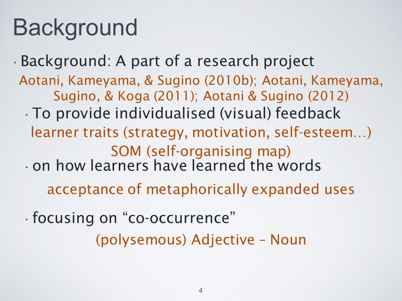 Background Background: A part of a research project To provide individualised (visual) feedback on how learners have learned the words focusing on co-occurrence 4 Aotani, Kameyama, & Sugino (2010b); Aotani, Kameyama, Sugino, & Koga (2011); Aotani & Sugino (2012) (polysemous) Adjective – Noun acceptance of metaphorically expanded uses learner traits (strategy, motivation, self-esteem…) SOM (self-organising map)
