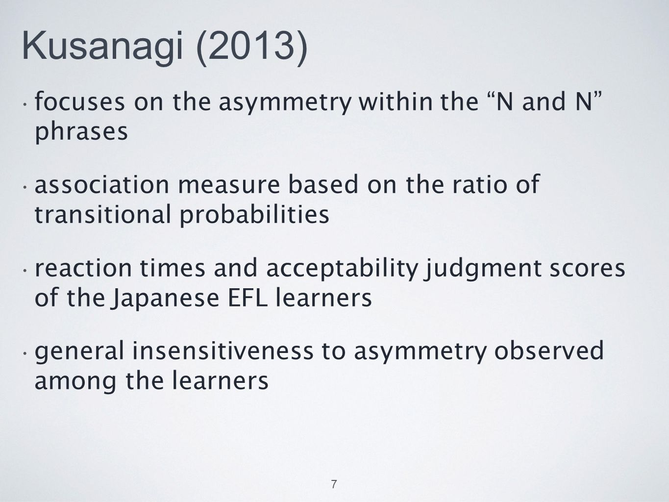 Kusanagi (2013) focuses on the asymmetry within the N and N phrases association measure based on the ratio of transitional probabilities reaction times and acceptability judgment scores of the Japanese EFL learners general insensitiveness to asymmetry observed among the learners 7