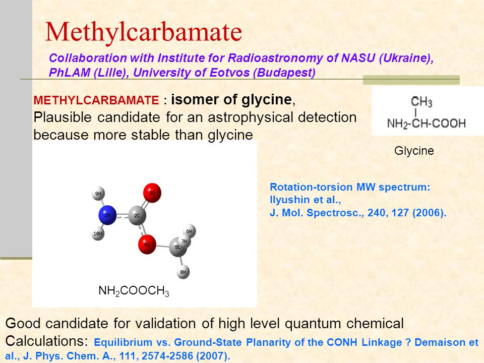 Methylcarbamate METHYLCARBAMATE : isomer of glycine, Plausible candidate for an astrophysical detection because more stable than glycine Good candidate for validation of high level quantum chemical Calculations: Equilibrium vs.