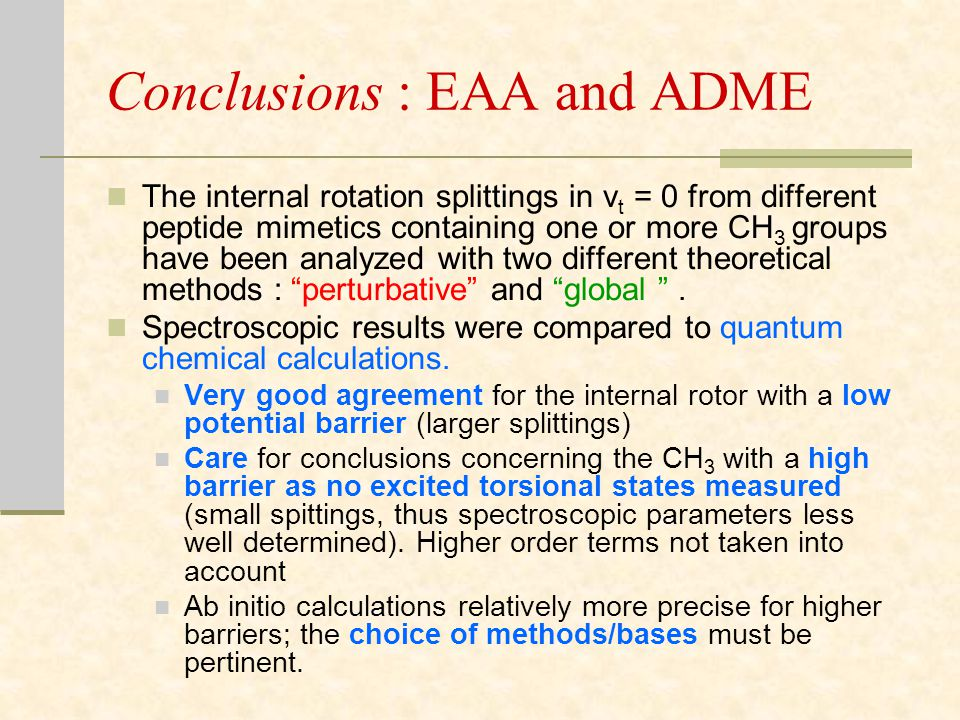 Conclusions : EAA and ADME The internal rotation splittings in v t = 0 from different peptide mimetics containing one or more CH 3 groups have been analyzed with two different theoretical methods : perturbative and global .