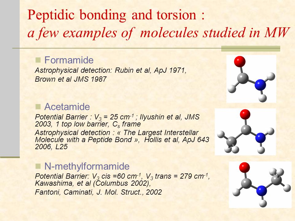 Peptidic bonding and torsion : a few examples of molecules studied in MW Formamide Astrophysical detection: Rubin et al, ApJ 1971, Brown et al JMS 1987 Acetamide Potential Barrier : V 3 = 25 cm -1 ; Ilyushin et al, JMS 2003, 1 top low barrier, C s frame Astrophysical detection : « The Largest Interstellar Molecule with a Peptide Bond », Hollis et al, ApJ 643 2006, L25 N-methylformamide Potential Barrier: V 3 cis =60 cm -1, V 3 trans = 279 cm -1, Kawashima, et al (Columbus 2002), Fantoni, Caminati, J.