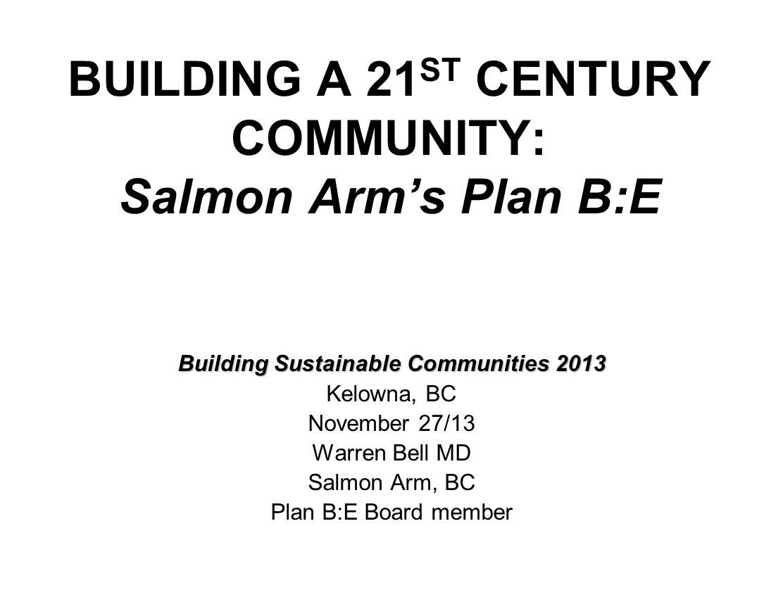 BUILDING A 21 ST CENTURY COMMUNITY: Salmon Arm's Plan B:E Building Sustainable Communities 2013 Kelowna, BC November 27/13 Warren Bell MD Salmon Arm,