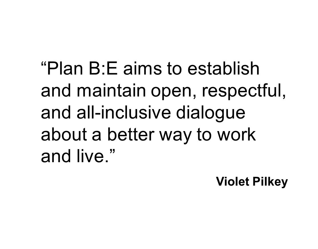 Plan B:E aims to establish and maintain open, respectful, and all-inclusive dialogue about a better way to work and live. Violet Pilkey