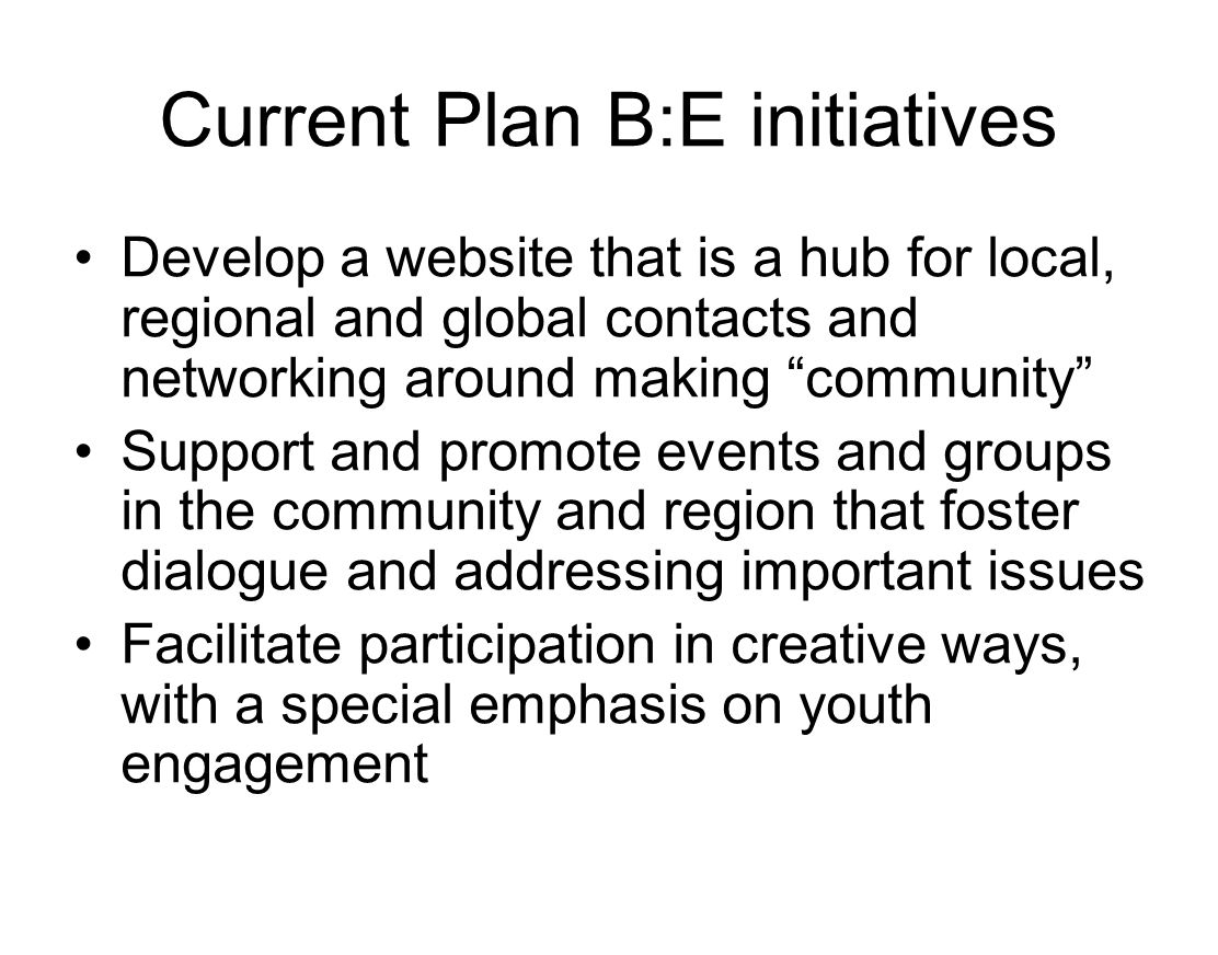 Current Plan B:E initiatives Develop a website that is a hub for local, regional and global contacts and networking around making community Support and promote events and groups in the community and region that foster dialogue and addressing important issues Facilitate participation in creative ways, with a special emphasis on youth engagement