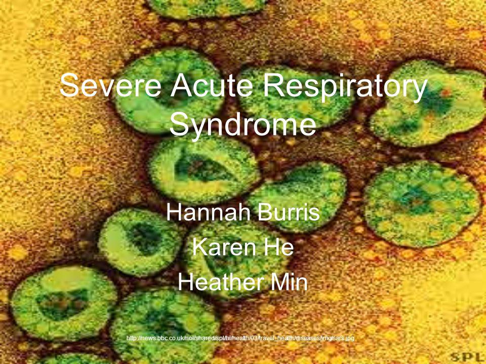 Severe Acute Respiratory Syndrome Hannah Burris Karen He Heather Min http://news.bbc.co.uk/nol/shared/spl/hi/health/03/travel_health/diseases/img/sars
