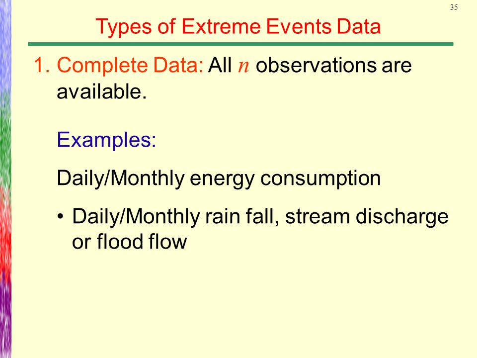 35 Types of Extreme Events Data Examples: 1.Complete Data: All n observations are available. Daily/Monthly energy consumption Daily/Monthly rain fall,