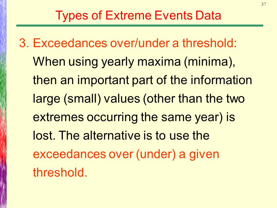 37 Types of Extreme Events Data 3.Exceedances over/under a threshold: When using yearly maxima (minima), then an important part of the information lar