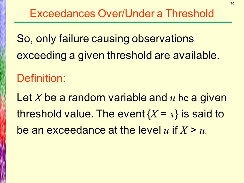 39 Exceedances Over/Under a Threshold So, only failure causing observations exceeding a given threshold are available. Definition: Let X be a random v