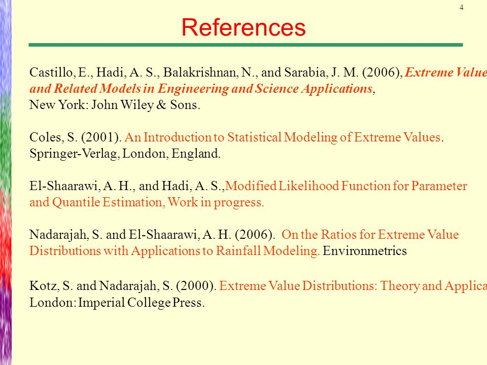 4 References Castillo, E., Hadi, A. S., Balakrishnan, N., and Sarabia, J. M. (2006), Extreme Value and Related Models in Engineering and Science Appli