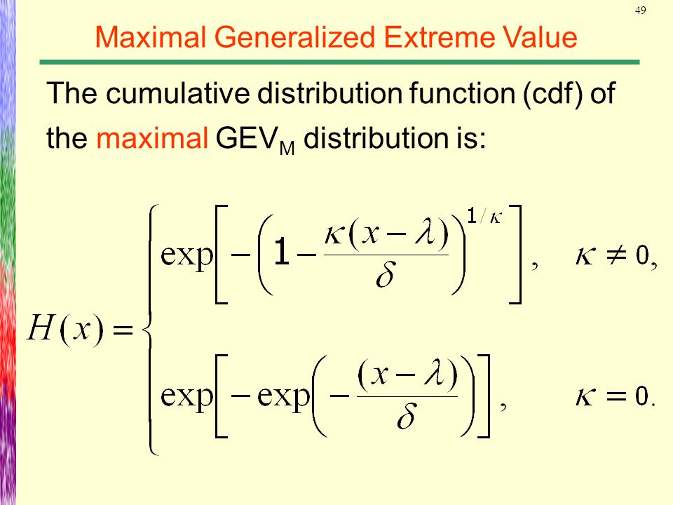 49 Maximal Generalized Extreme Value The cumulative distribution function (cdf) of the maximal GEV M distribution is: