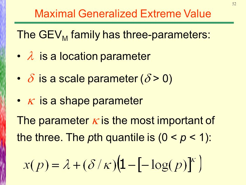 52 Maximal Generalized Extreme Value The GEV M family has three-parameters: is a location parameter  is a scale parameter (  > 0)  is a shape para