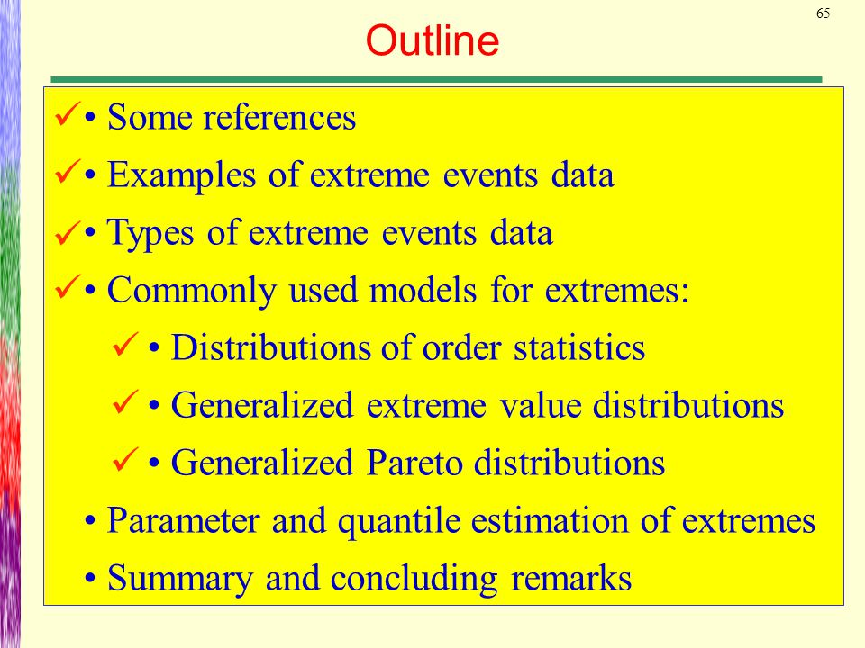 65 Outline Some references Examples of extreme events data Types of extreme events data Commonly used models for extremes: Distributions of order stat