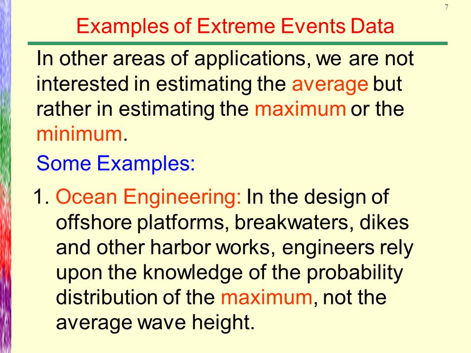 7 Examples of Extreme Events Data In other areas of applications, we are not interested in estimating the average but rather in estimating the maximum