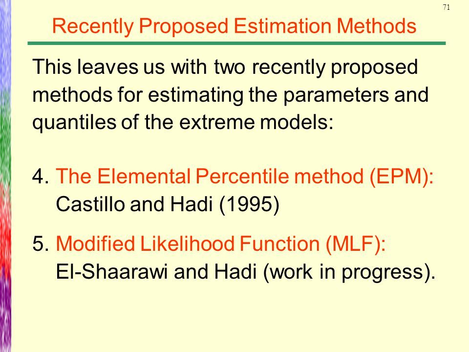 71 Recently Proposed Estimation Methods 4.The Elemental Percentile method (EPM): Castillo and Hadi (1995) 5.Modified Likelihood Function (MLF): El-Sha