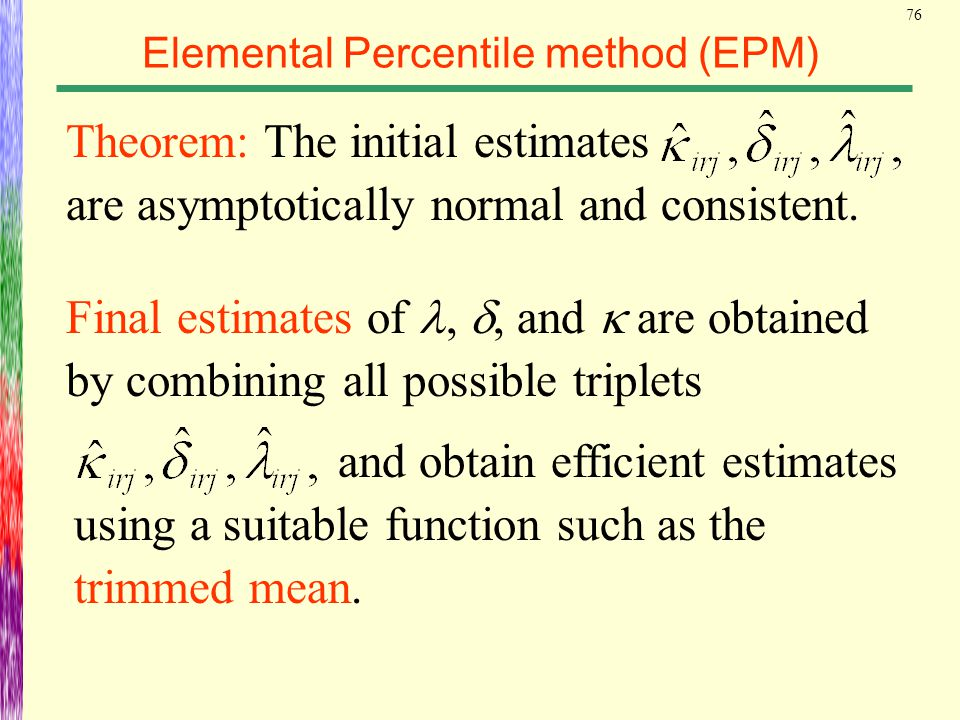 76 Elemental Percentile method (EPM) Theorem: The initial estimates are asymptotically normal and consistent. Final estimates of, , and  are obtaine