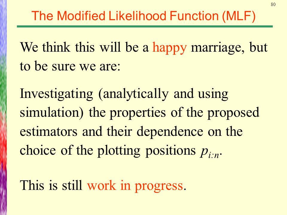 80 The Modified Likelihood Function (MLF) We think this will be a happy marriage, but to be sure we are: Investigating (analytically and using simulat
