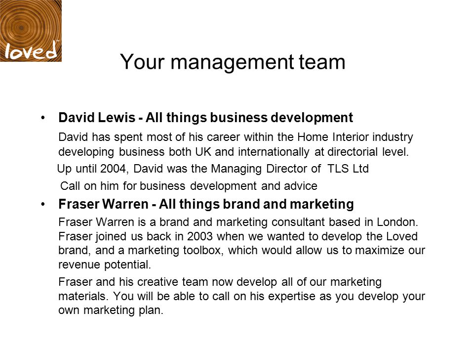 Your management team David Lewis - All things business development David has spent most of his career within the Home Interior industry developing business both UK and internationally at directorial level.