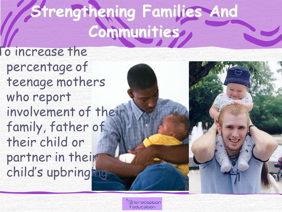 Strengthening Families And Communities To increase the percentage of teenage mothers who report involvement of their family, father of their child or partner in their child's upbringing